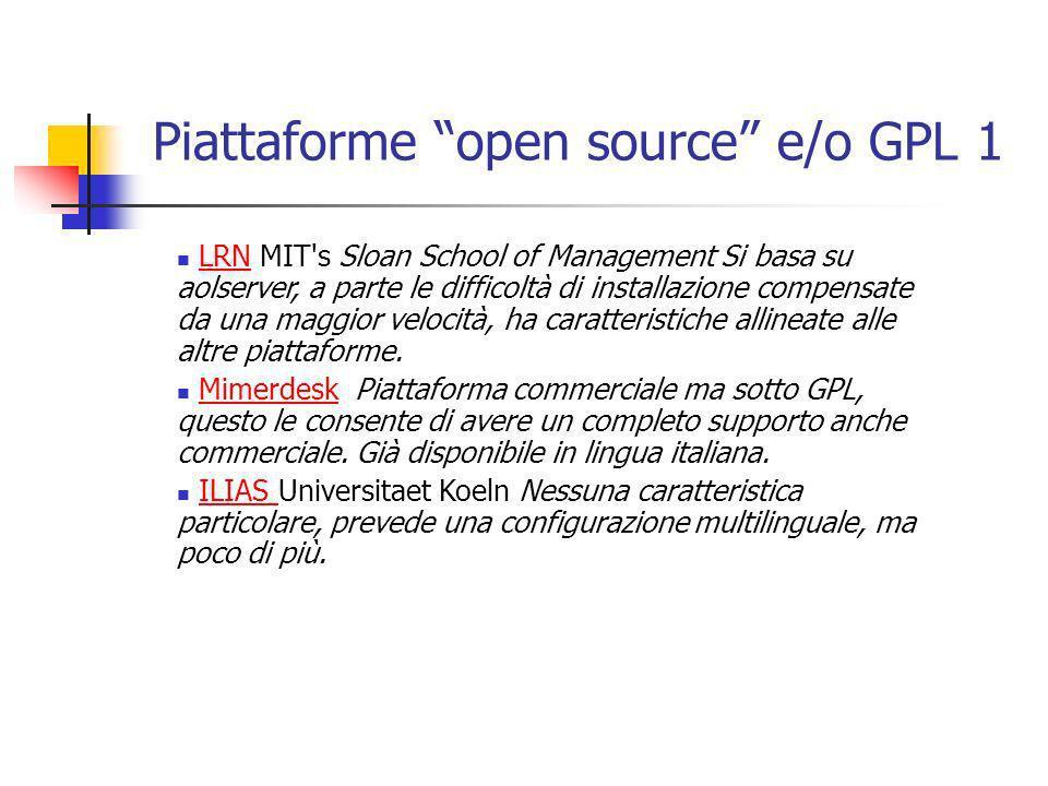 Piattaforme open source e/o GPL 1 LRN MIT s Sloan School of Management Si basa su aolserver, a parte le difficoltà di installazione compensate da una maggior velocità, ha caratteristiche allineate alle altre piattaforme.LRN Mimerdesk Piattaforma commerciale ma sotto GPL, questo le consente di avere un completo supporto anche commerciale.