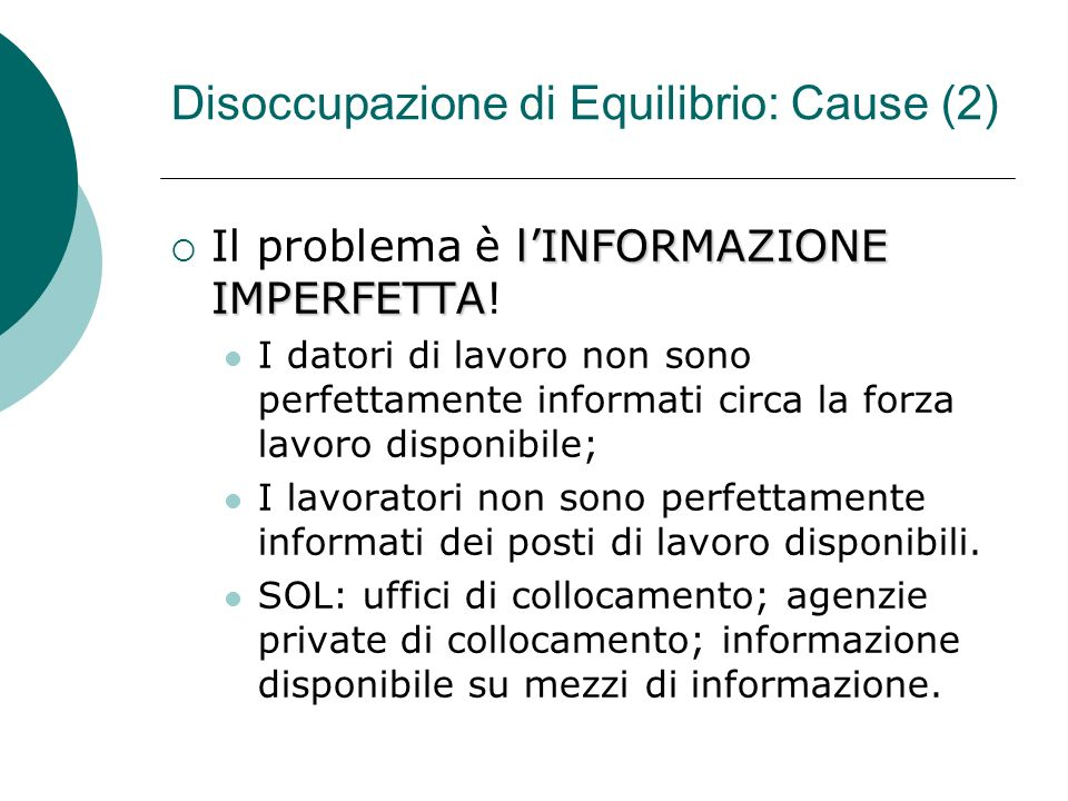 Disoccupazione di Equilibrio: Cause (2) lINFORMAZIONE IMPERFETTA Il problema è lINFORMAZIONE IMPERFETTA.