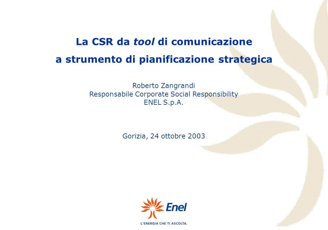 Roberto Zangrandi Responsabile Corporate Social Responsibility ENEL S.p.A. Gorizia, 24 ottobre 2003 La CSR da tool di comunicazione a strumento di pia
