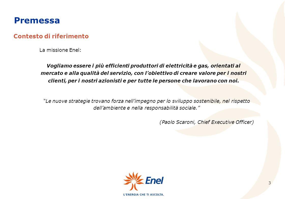 3 Contesto di riferimento Premessa La missione Enel: Vogliamo essere i più efficienti produttori di elettricità e gas, orientati al mercato e alla qualità del servizio, con lobiettivo di creare valore per i nostri clienti, per i nostri azionisti e per tutte le persone che lavorano con noi.