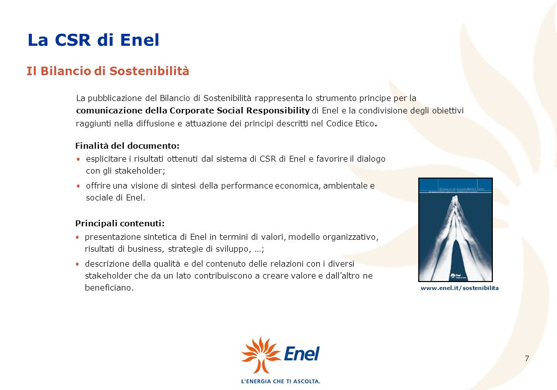 7 La pubblicazione del Bilancio di Sostenibilità rappresenta lo strumento principe per la comunicazione della Corporate Social Responsibility di Enel e la condivisione degli obiettivi raggiunti nella diffusione e attuazione dei principi descritti nel Codice Etico.