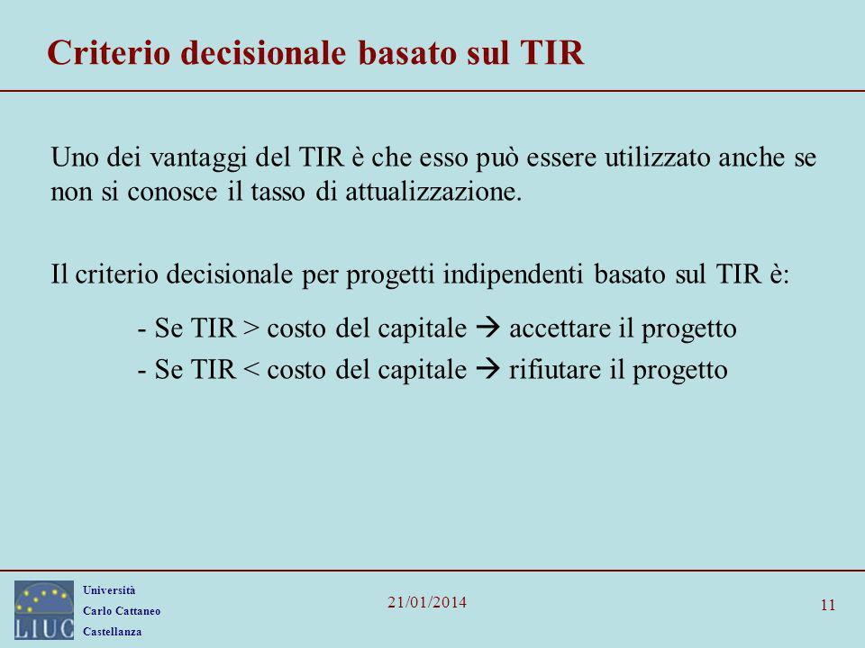 Università Carlo Cattaneo Castellanza 21/01/2014 11 Criterio decisionale basato sul TIR Uno dei vantaggi del TIR è che esso può essere utilizzato anch