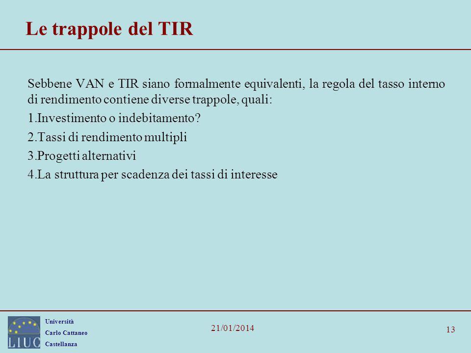 Università Carlo Cattaneo Castellanza 21/01/2014 Le trappole del TIR Sebbene VAN e TIR siano formalmente equivalenti, la regola del tasso interno di r
