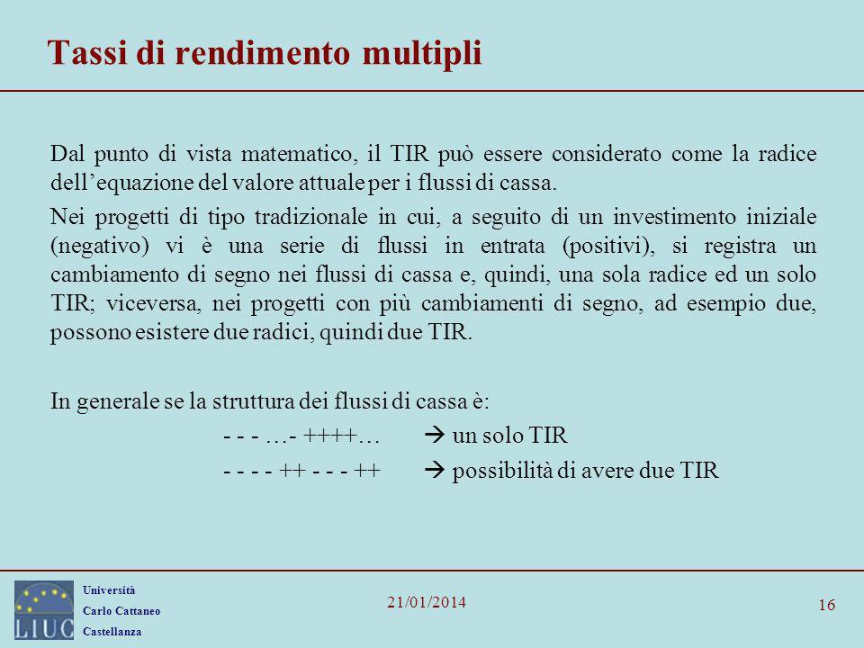 Università Carlo Cattaneo Castellanza 21/01/2014 Tassi di rendimento multipli Dal punto di vista matematico, il TIR può essere considerato come la rad