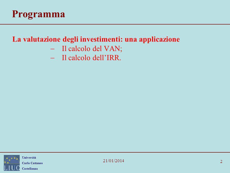 Università Carlo Cattaneo Castellanza 21/01/2014 Le trappole del TIR Sebbene VAN e TIR siano formalmente equivalenti, la regola del tasso interno di rendimento contiene diverse trappole, quali: 1.Investimento o indebitamento.