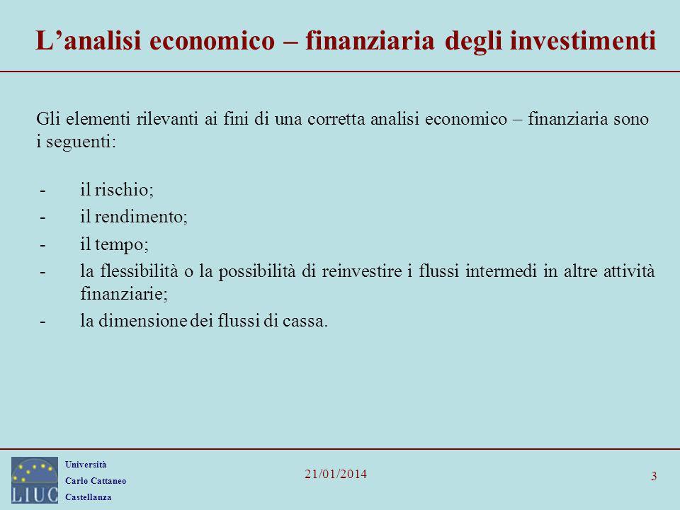 Università Carlo Cattaneo Castellanza 21/01/2014 3 Lanalisi economico – finanziaria degli investimenti Gli elementi rilevanti ai fini di una corretta