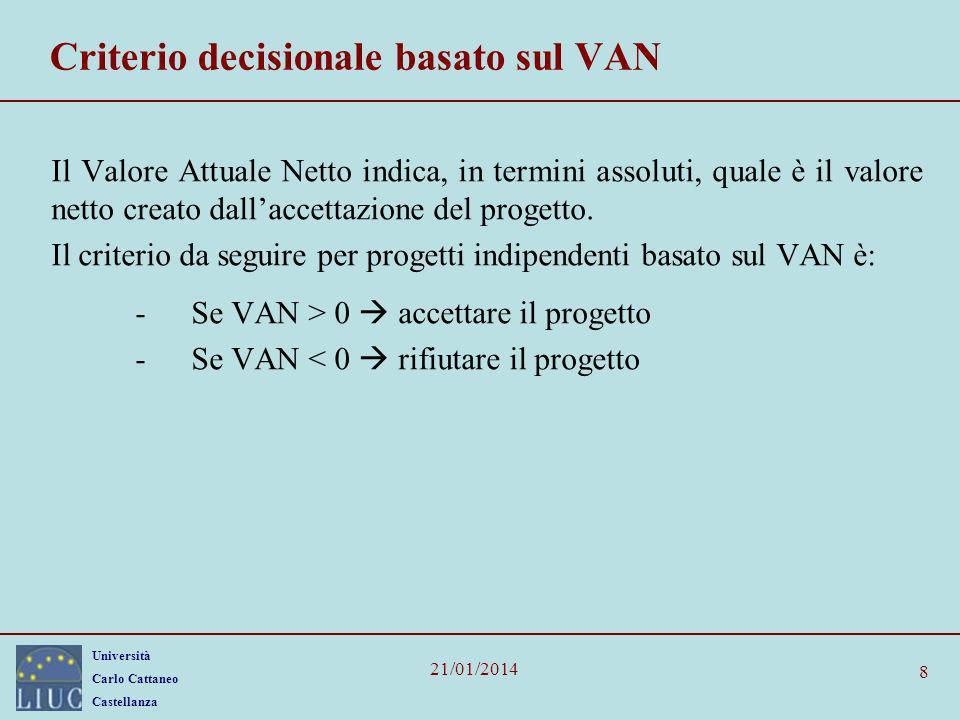 Università Carlo Cattaneo Castellanza 21/01/2014 8 Criterio decisionale basato sul VAN Il Valore Attuale Netto indica, in termini assoluti, quale è il