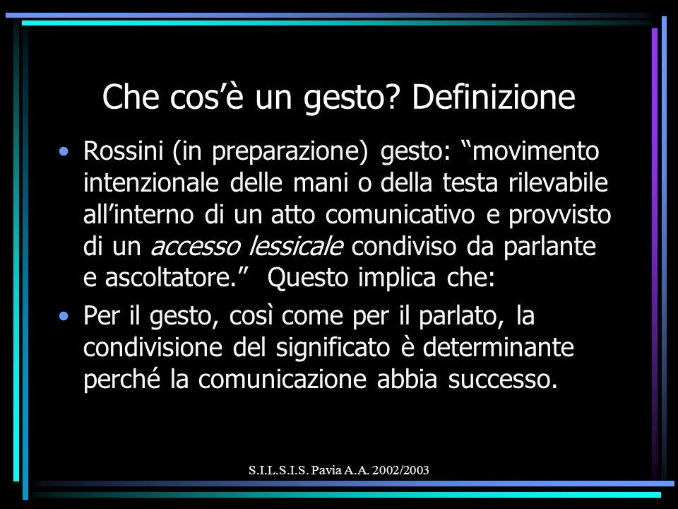 S.I.L.S.I.S. Pavia A.A. 2002/2003 Che cosè un gesto? Definizione Rossini (in preparazione) gesto: movimento intenzionale delle mani o della testa rile