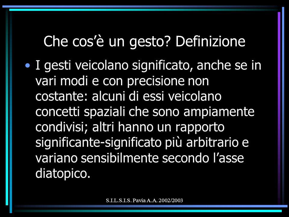S.I.L.S.I.S. Pavia A.A. 2002/2003 Che cosè un gesto? Definizione I gesti veicolano significato, anche se in vari modi e con precisione non costante: a