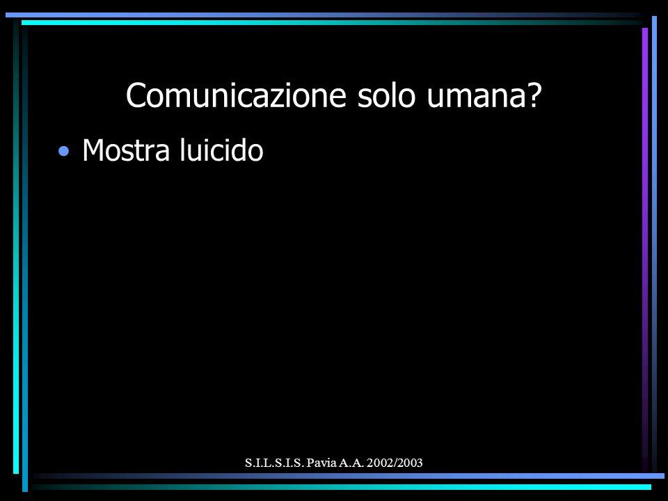 S.I.L.S.I.S. Pavia A.A. 2002/2003 Comunicazione solo umana? Mostra luicido
