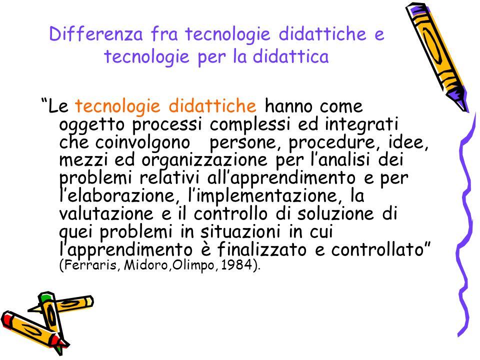 Differenza fra tecnologie didattiche e tecnologie per la didattica Le tecnologie didattiche hanno come oggetto processi complessi ed integrati che coi