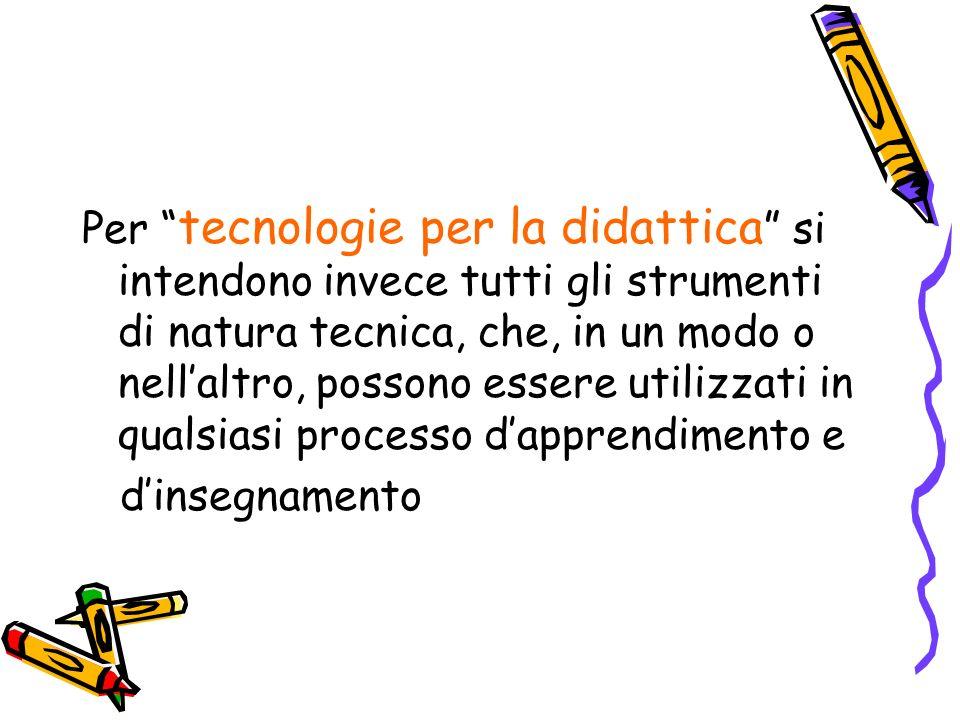 Per tecnologie per la didattica si intendono invece tutti gli strumenti di natura tecnica, che, in un modo o nellaltro, possono essere utilizzati in q