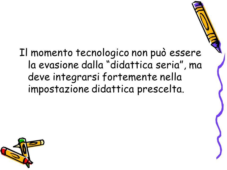 Il momento tecnologico non può essere la evasione dalla didattica seria, ma deve integrarsi fortemente nella impostazione didattica prescelta.
