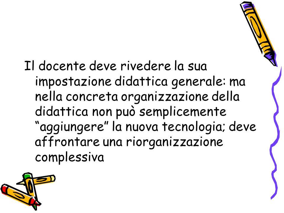 Il docente deve rivedere la sua impostazione didattica generale: ma nella concreta organizzazione della didattica non può semplicemente aggiungere la nuova tecnologia; deve affrontare una riorganizzazione complessiva