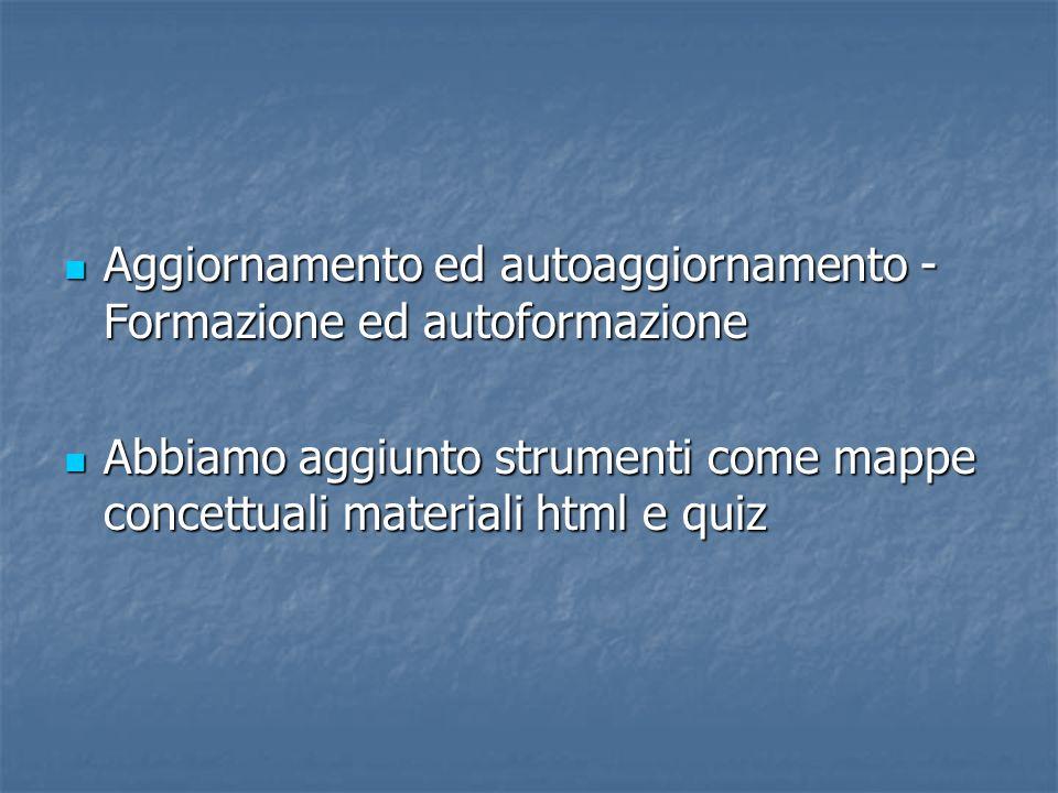 Aggiornamento ed autoaggiornamento - Formazione ed autoformazione Aggiornamento ed autoaggiornamento - Formazione ed autoformazione Abbiamo aggiunto strumenti come mappe concettuali materiali html e quiz Abbiamo aggiunto strumenti come mappe concettuali materiali html e quiz