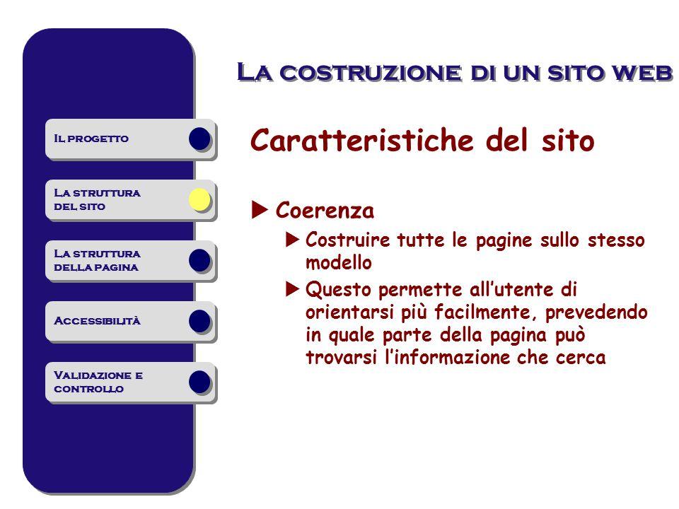 La costruzione di un sito web Caratteristiche del sito Coerenza Costruire tutte le pagine sullo stesso modello Questo permette allutente di orientarsi