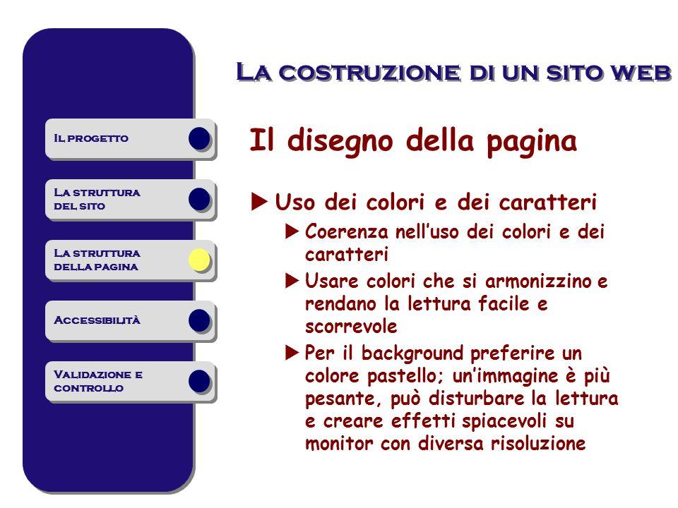 La costruzione di un sito web Il disegno della pagina Uso dei colori e dei caratteri Coerenza nelluso dei colori e dei caratteri Usare colori che si a