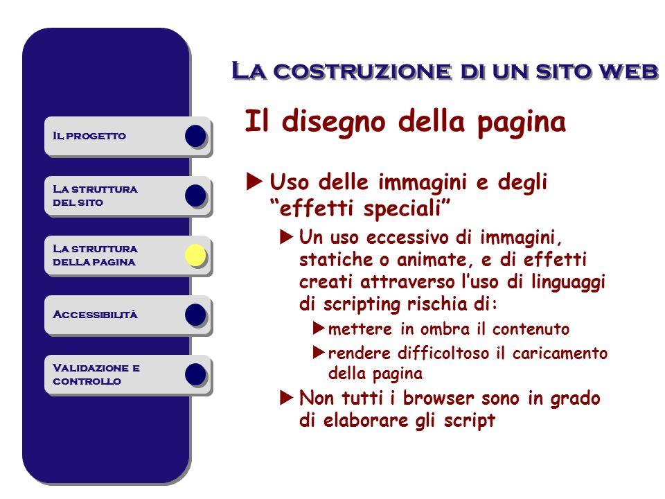 La costruzione di un sito web Il disegno della pagina Uso delle immagini e degli effetti speciali Un uso eccessivo di immagini, statiche o animate, e