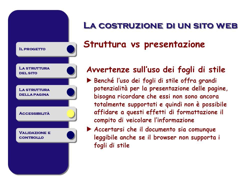 Struttura vs presentazione Avvertenze sulluso dei fogli di stile Benché luso dei fogli di stile offra grandi potenzialità per la presentazione delle p