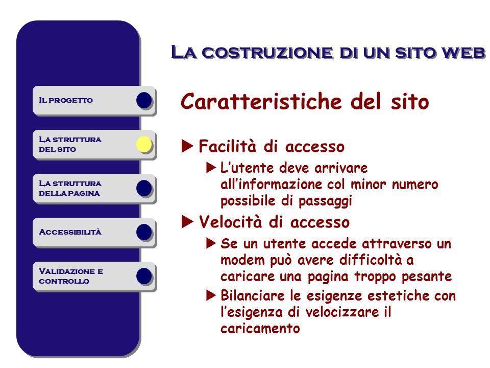 La costruzione di un sito web Caratteristiche del sito Facilità di accesso Lutente deve arrivare allinformazione col minor numero possibile di passagg