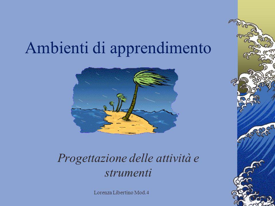 Lorenza Libertino Mod.4 Ambienti di apprendimento Progettazione delle attività e strumenti