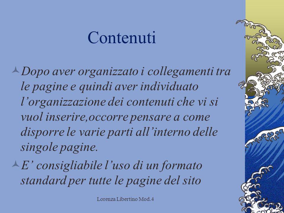 Lorenza Libertino Mod.4 Contenuti Dopo aver organizzato i collegamenti tra le pagine e quindi aver individuato lorganizzazione dei contenuti che vi si vuol inserire,occorre pensare a come disporre le varie parti allinterno delle singole pagine.