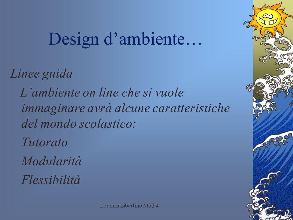 Lorenza Libertino Mod.4 Design dambiente… Linee guida Lambiente on line che si vuole immaginare avrà alcune caratteristiche del mondo scolastico: Tutorato Modularità Flessibilità