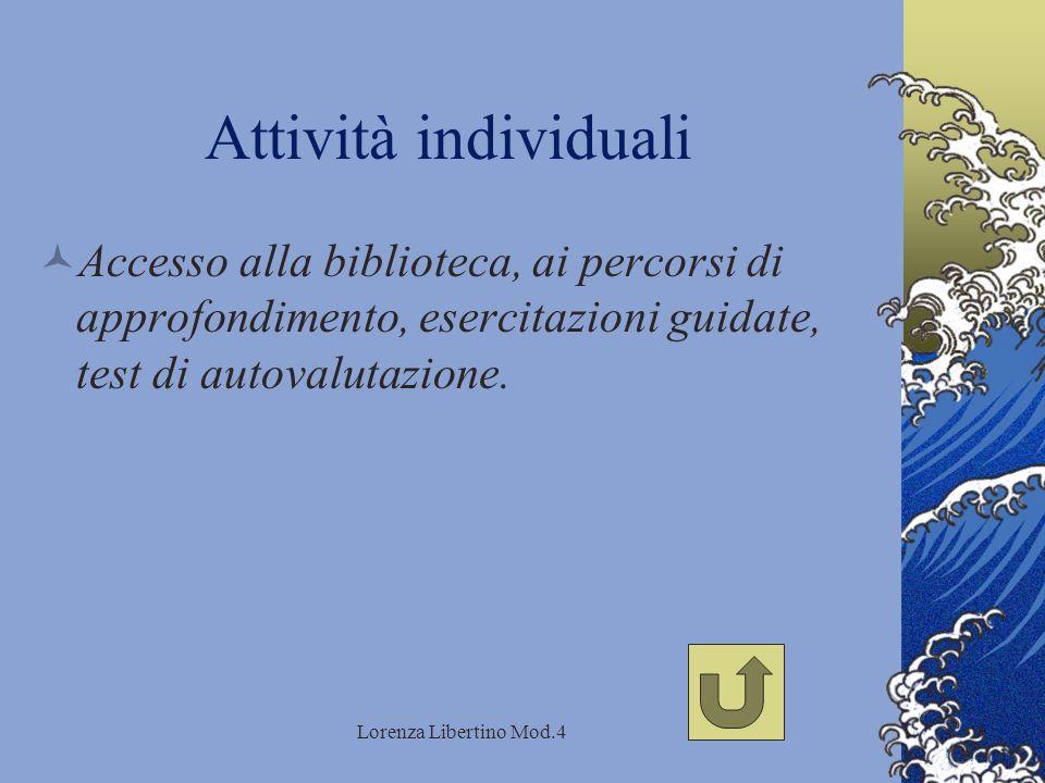 Lorenza Libertino Mod.4 Attività individuali Accesso alla biblioteca, ai percorsi di approfondimento, esercitazioni guidate, test di autovalutazione.