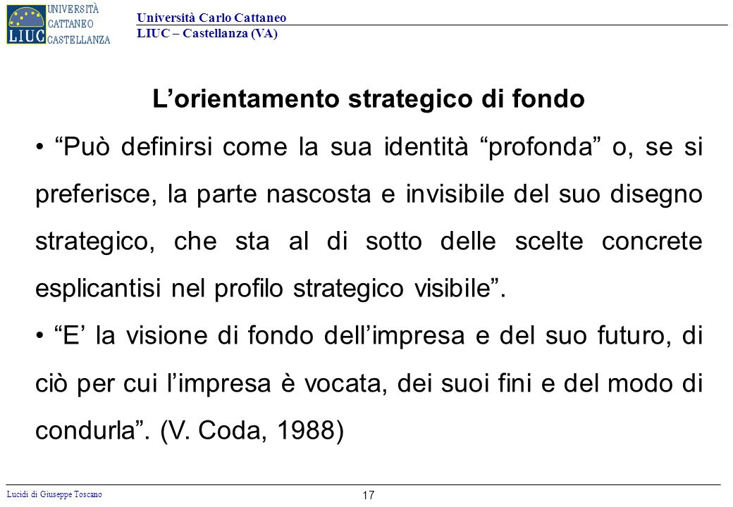 Università Carlo Cattaneo LIUC – Castellanza (VA) Lucidi di Giuseppe Toscano 17 Lorientamento strategico di fondo Può definirsi come la sua identità p
