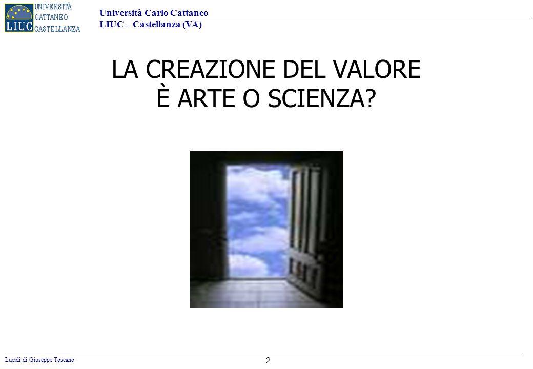 Università Carlo Cattaneo LIUC – Castellanza (VA) Lucidi di Giuseppe Toscano 2 LA CREAZIONE DEL VALORE È ARTE O SCIENZA?