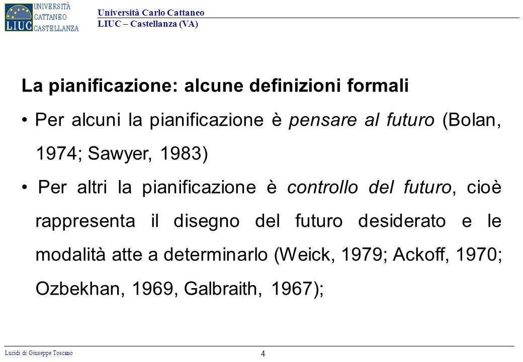 Università Carlo Cattaneo LIUC – Castellanza (VA) Lucidi di Giuseppe Toscano 4 La pianificazione: alcune definizioni formali Per alcuni la pianificazi