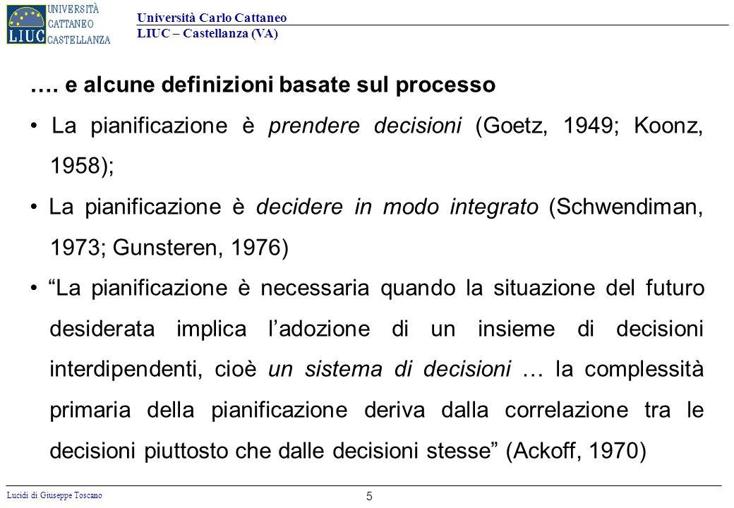 Università Carlo Cattaneo LIUC – Castellanza (VA) Lucidi di Giuseppe Toscano 6 Il concetto di pianificazione secondo Minzberg La pianificazione è una procedure formalizzata per produrre un risultato articolato, sotto forma di sistema integrato di decisioni (Mintzberg, 1996)