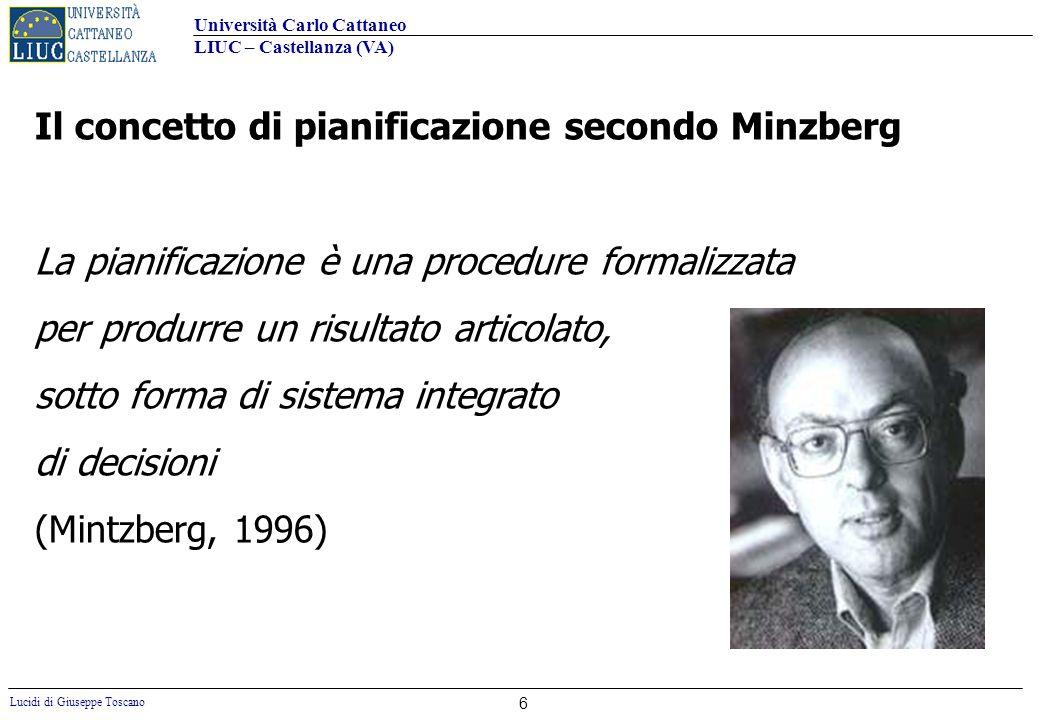 Università Carlo Cattaneo LIUC – Castellanza (VA) Lucidi di Giuseppe Toscano 6 Il concetto di pianificazione secondo Minzberg La pianificazione è una