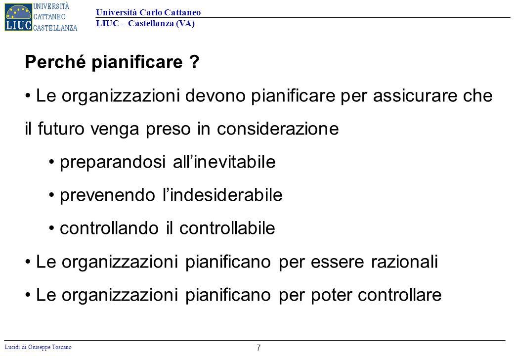 Università Carlo Cattaneo LIUC – Castellanza (VA) Lucidi di Giuseppe Toscano 7 Perché pianificare ? Le organizzazioni devono pianificare per assicurar
