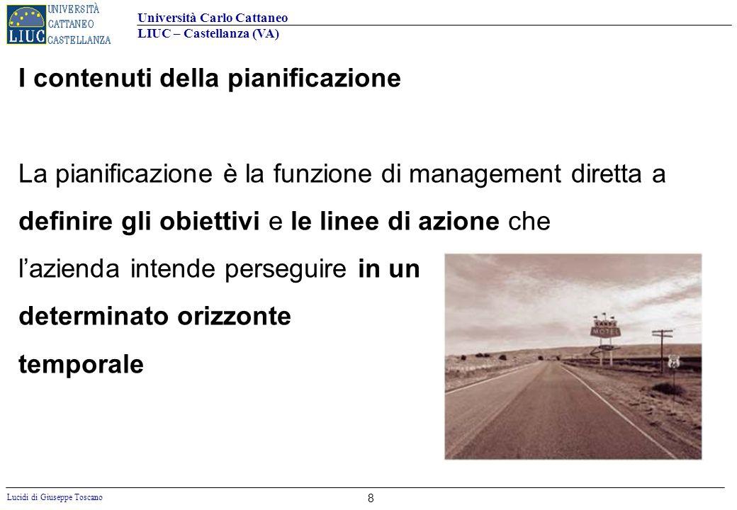 Università Carlo Cattaneo LIUC – Castellanza (VA) Lucidi di Giuseppe Toscano 8 I contenuti della pianificazione La pianificazione è la funzione di man