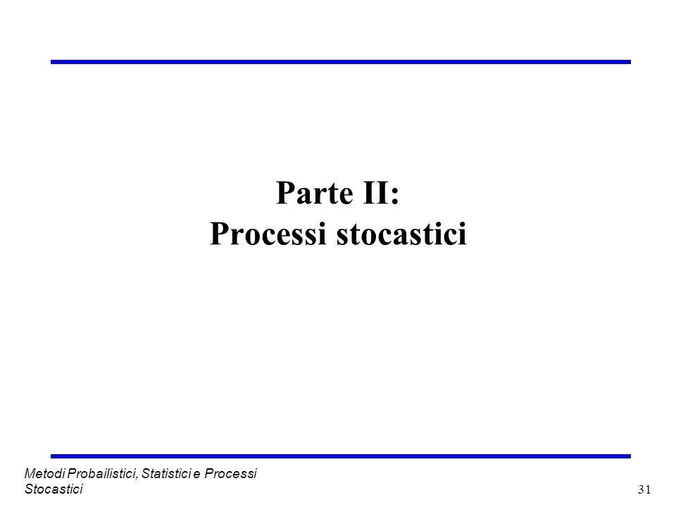 31 Metodi Probailistici, Statistici e Processi Stocastici Parte II: Processi stocastici