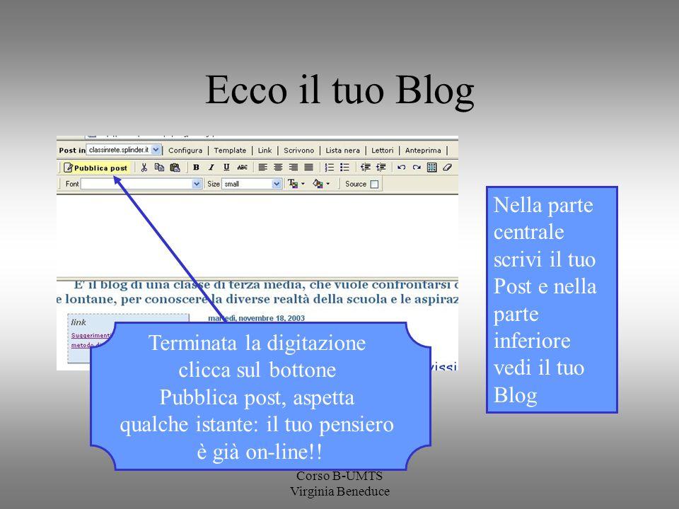 Corso B-UMTS Virginia Beneduce Ecco il tuo Blog Nella parte centrale scrivi il tuo Post e nella parte inferiore vedi il tuo Blog Terminata la digitazi