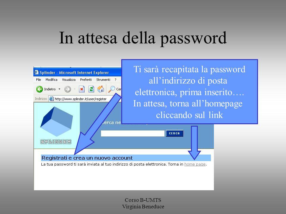 Corso B-UMTS Virginia Beneduce In attesa della password Ti sarà recapitata la password allindirizzo di posta elettronica, prima inserito…. In attesa,