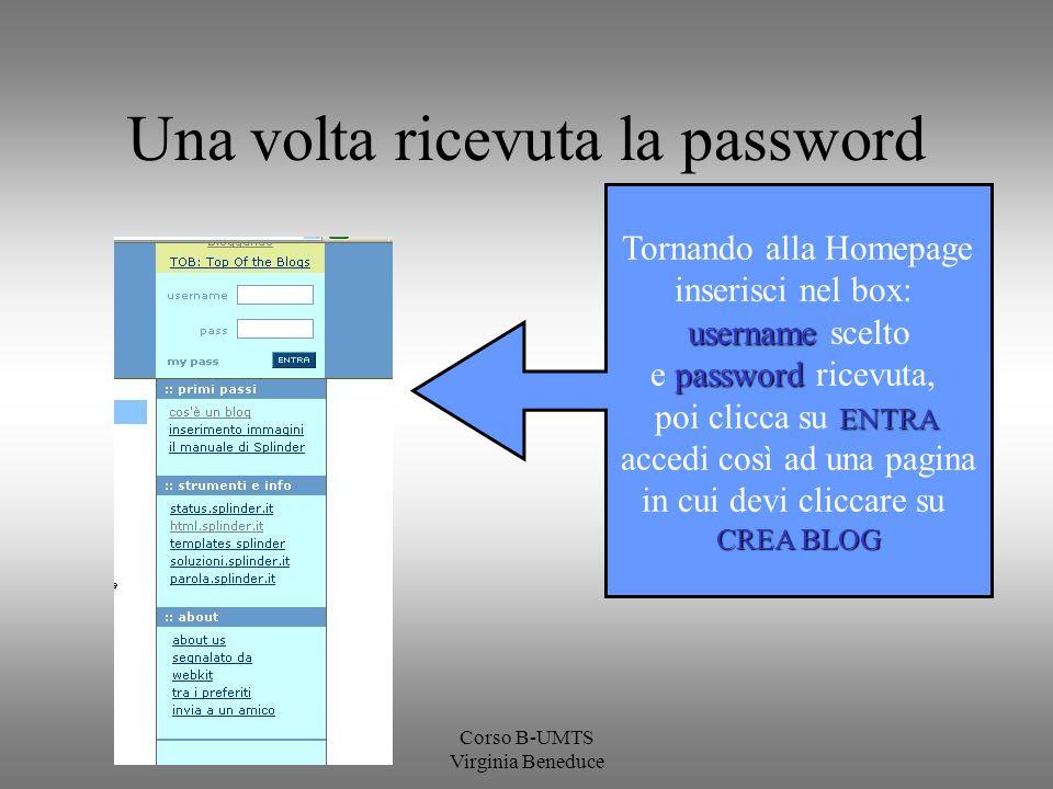 Corso B-UMTS Virginia Beneduce Una volta ricevuta la password Tornando alla Homepage inserisci nel box: username username scelto password e password ricevuta, ENTRA poi clicca su ENTRA accedi così ad una pagina in cui devi cliccare su CREA BLOG
