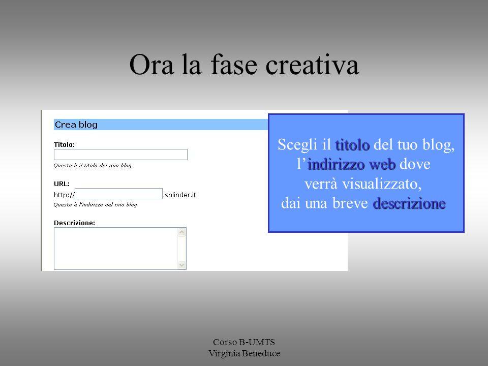 Corso B-UMTS Virginia Beneduce Ora la fase creativa titolo Scegli il titolo del tuo blog, indirizzo web lindirizzo web dove verrà visualizzato, descri