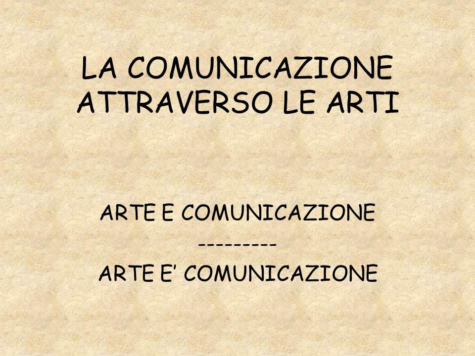 LA COMUNICAZIONE ATTRAVERSO LE ARTI ARTE E COMUNICAZIONE --------- ARTE E COMUNICAZIONE