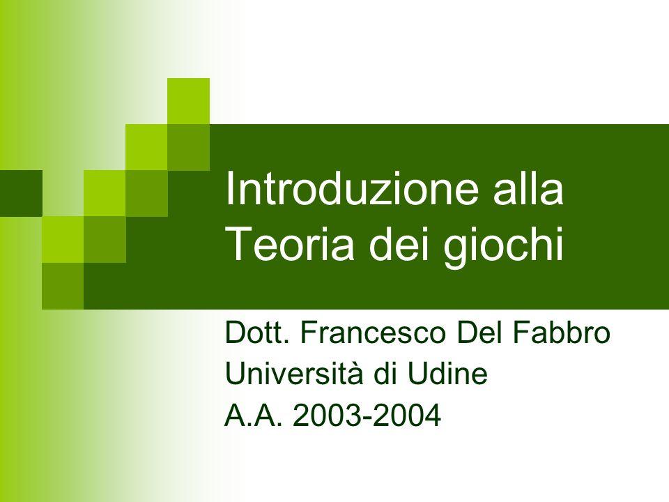 Introduzione alla Teoria dei giochi Dott. Francesco Del Fabbro Università di Udine A.A. 2003-2004