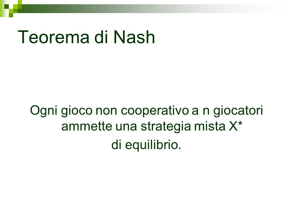 Teorema di Nash Ogni gioco non cooperativo a n giocatori ammette una strategia mista X* di equilibrio.