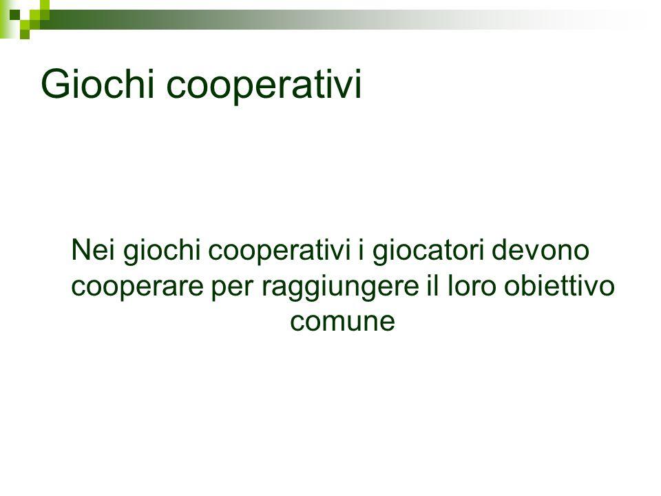 Giochi cooperativi Nei giochi cooperativi i giocatori devono cooperare per raggiungere il loro obiettivo comune
