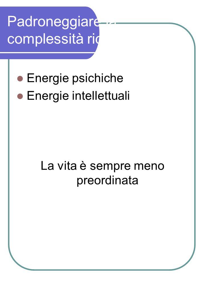 Padroneggiare la complessità richiede: Energie psichiche Energie intellettuali La vita è sempre meno preordinata