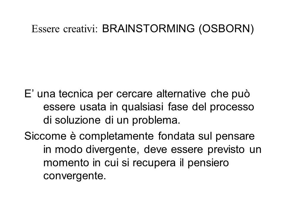 Essere creativi: BRAINSTORMING (OSBORN) E una tecnica per cercare alternative che può essere usata in qualsiasi fase del processo di soluzione di un problema.