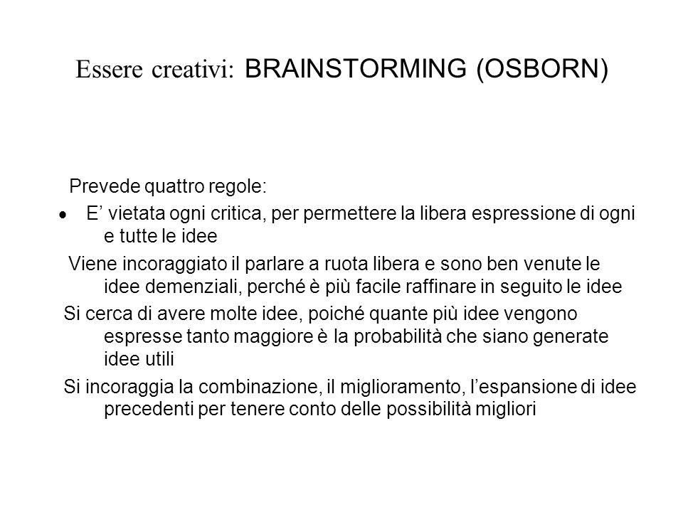 Essere creativi: BRAINSTORMING (OSBORN) Prevede quattro regole: E vietata ogni critica, per permettere la libera espressione di ogni e tutte le idee V