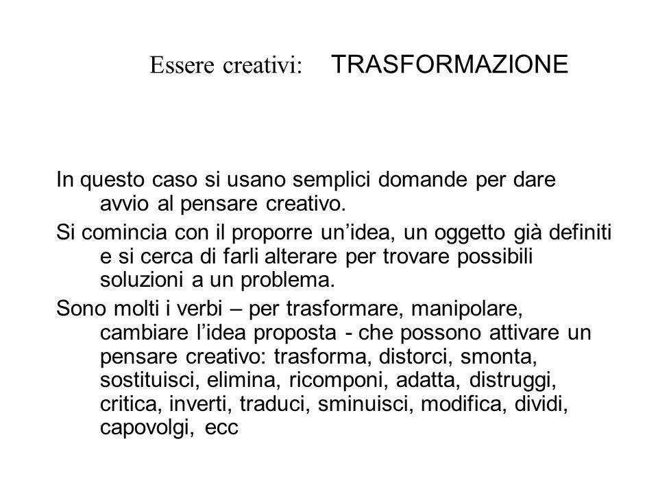 Essere creativi: TRASFORMAZIONE In questo caso si usano semplici domande per dare avvio al pensare creativo. Si comincia con il proporre unidea, un og