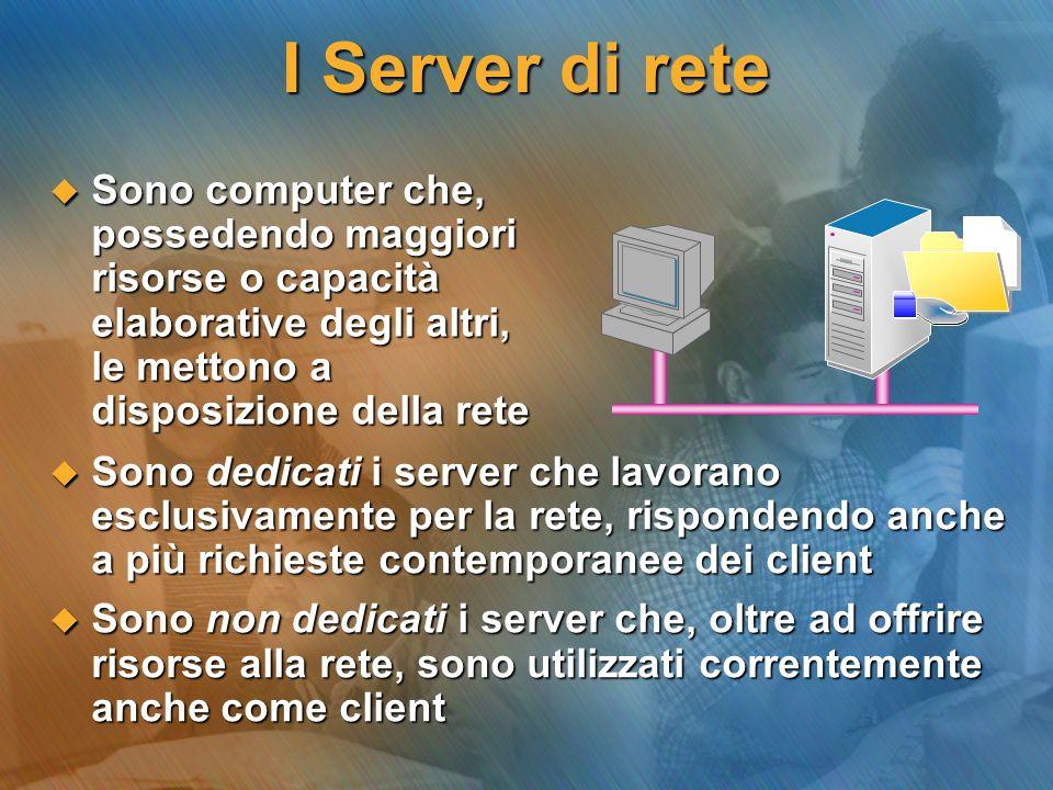 Tipi di Server di rete A seconda dei servizi offerti, i server possono essere classificati in: FILE server; viene considerato come il gestore di una libreria di documenti, che viene messa a disposizione dei client FILE server; viene considerato come il gestore di una libreria di documenti, che viene messa a disposizione dei client PRINT server; si incarica di gestire i servizi e le code di stampa di una o più stampanti connesse in rete PRINT server; si incarica di gestire i servizi e le code di stampa di una o più stampanti connesse in rete