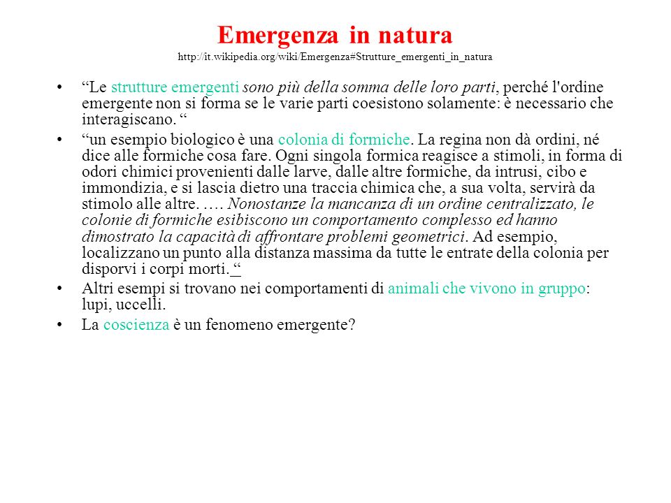 Emergenza in natura http://it.wikipedia.org/wiki/Emergenza#Strutture_emergenti_in_natura Le strutture emergenti sono più della somma delle loro parti, perché l ordine emergente non si forma se le varie parti coesistono solamente: è necessario che interagiscano.